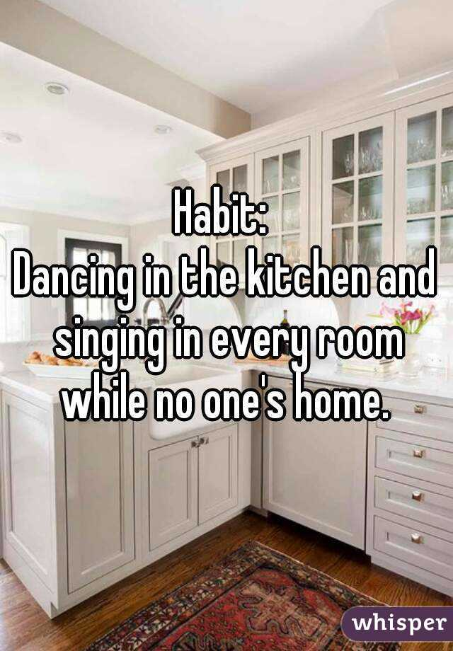 Habit:  Dancing in the kitchen and singing in every room while no one's home.