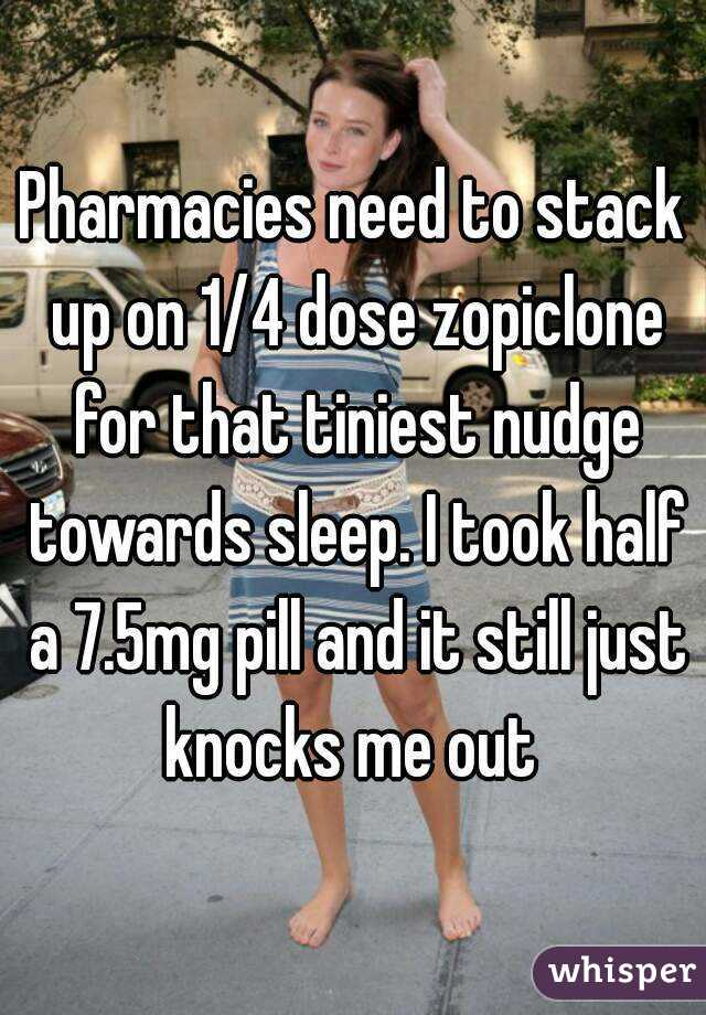 Pharmacies need to stack up on 1/4 dose zopiclone for that tiniest nudge towards sleep. I took half a 7.5mg pill and it still just knocks me out