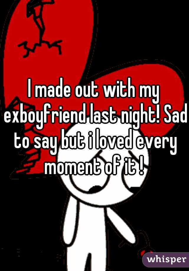 I made out with my exboyfriend last night! Sad to say but i loved every moment of it !