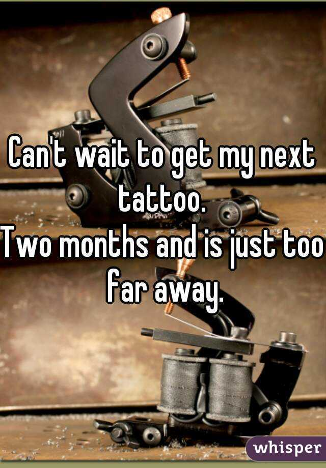 Can't wait to get my next tattoo.  Two months and is just too far away.