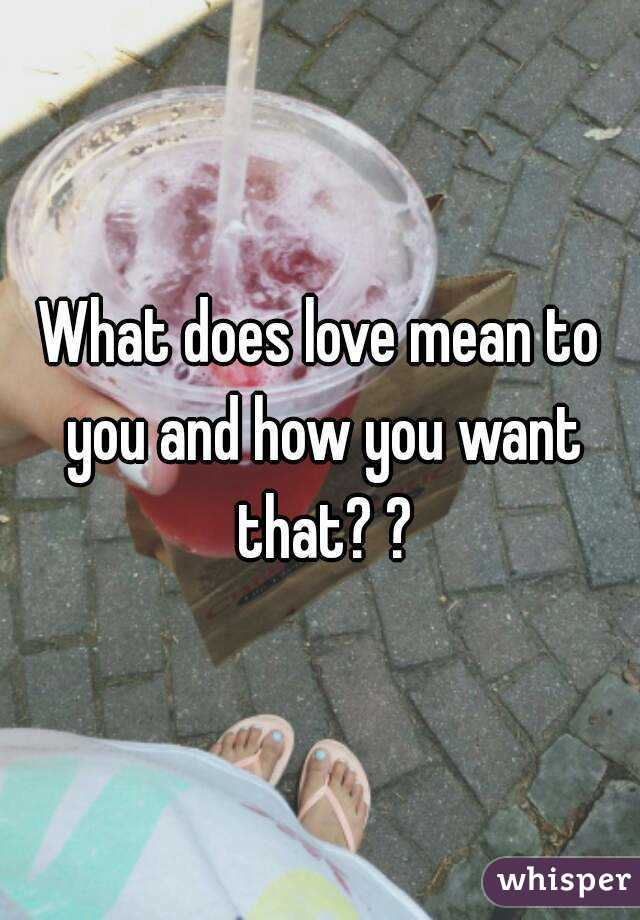 What does love mean to you and how you want that? ?