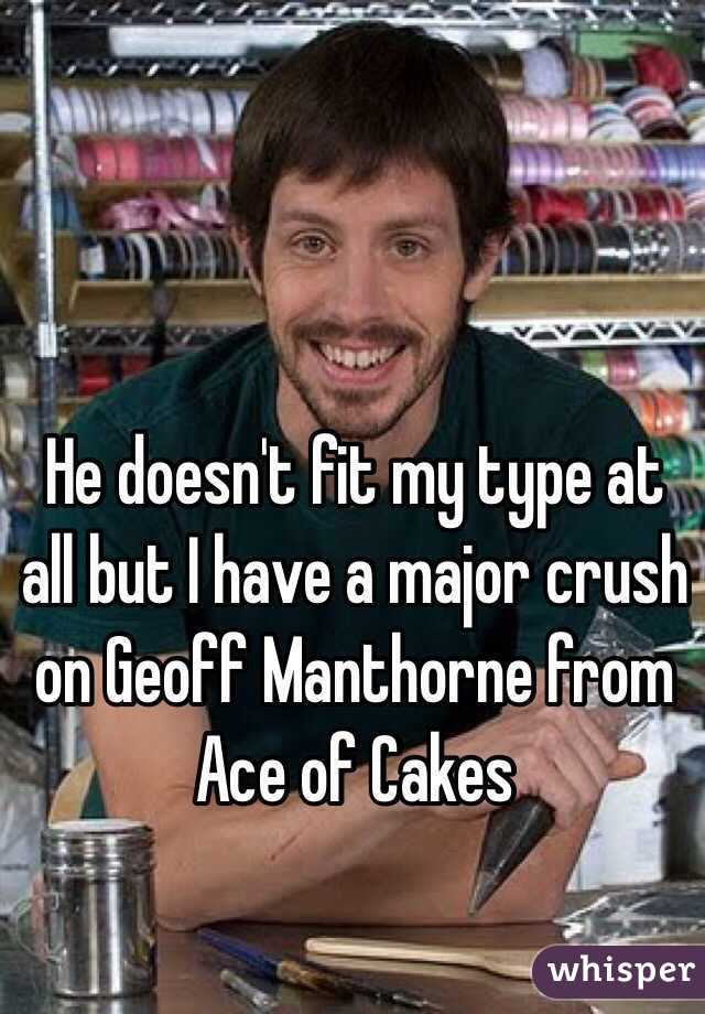 He doesn't fit my type at all but I have a major crush on Geoff Manthorne from Ace of Cakes