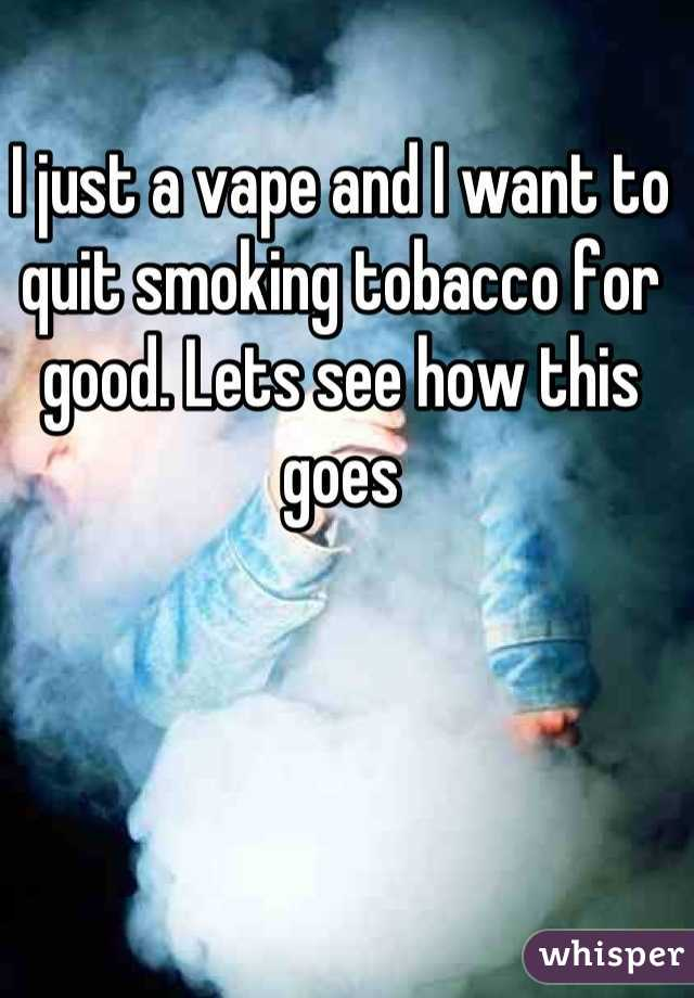 I just a vape and I want to quit smoking tobacco for good. Lets see how this goes