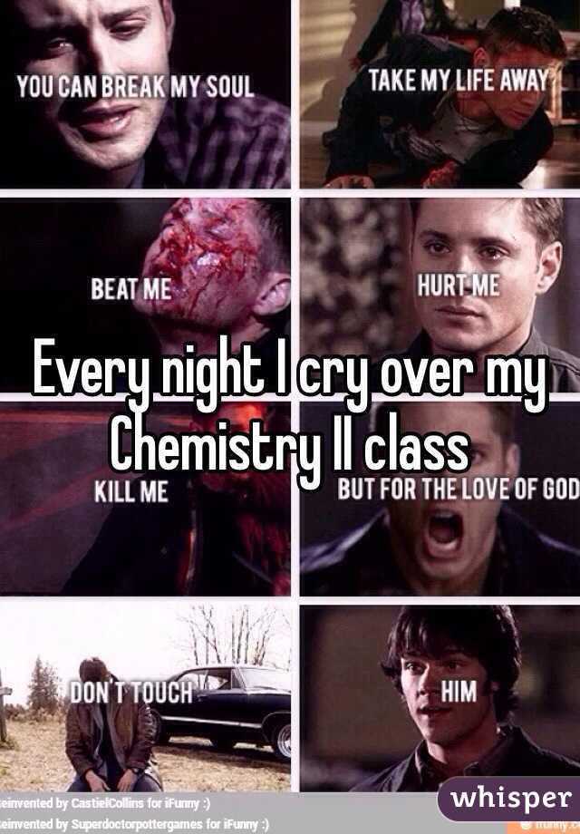 Every night I cry over my Chemistry II class