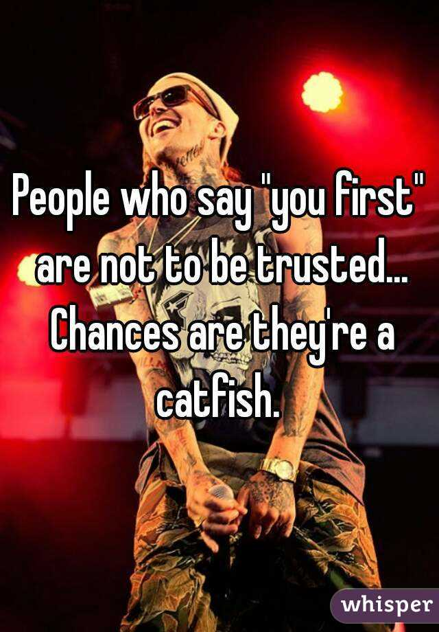 """People who say """"you first"""" are not to be trusted... Chances are they're a catfish."""