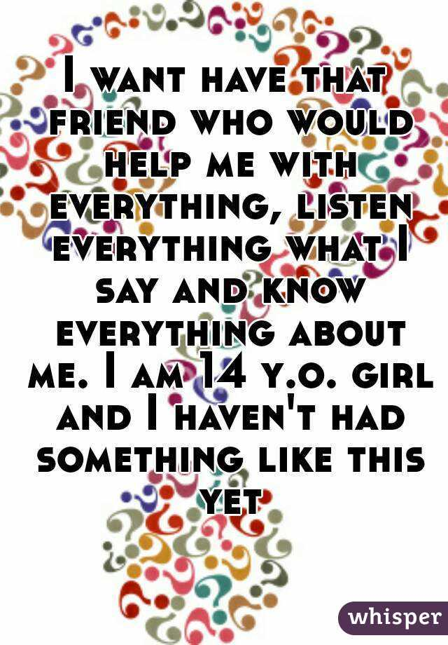I want have that friend who would help me with everything, listen everything what I say and know everything about me. I am 14 y.o. girl and I haven't had something like this yet