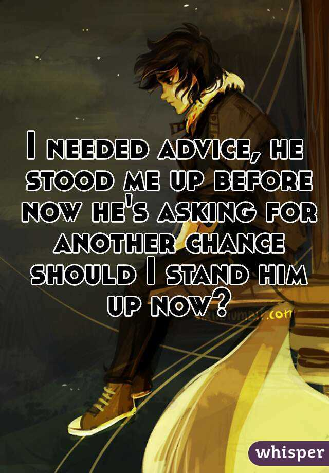 I needed advice, he stood me up before now he's asking for another chance should I stand him up now?