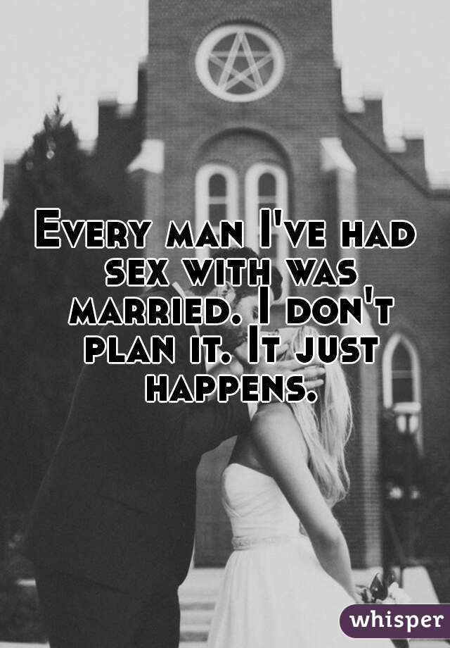 Every man I've had sex with was married. I don't plan it. It just happens.