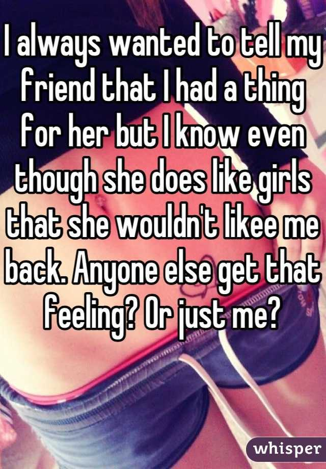 I always wanted to tell my friend that I had a thing for her but I know even though she does like girls that she wouldn't likee me back. Anyone else get that feeling? Or just me?
