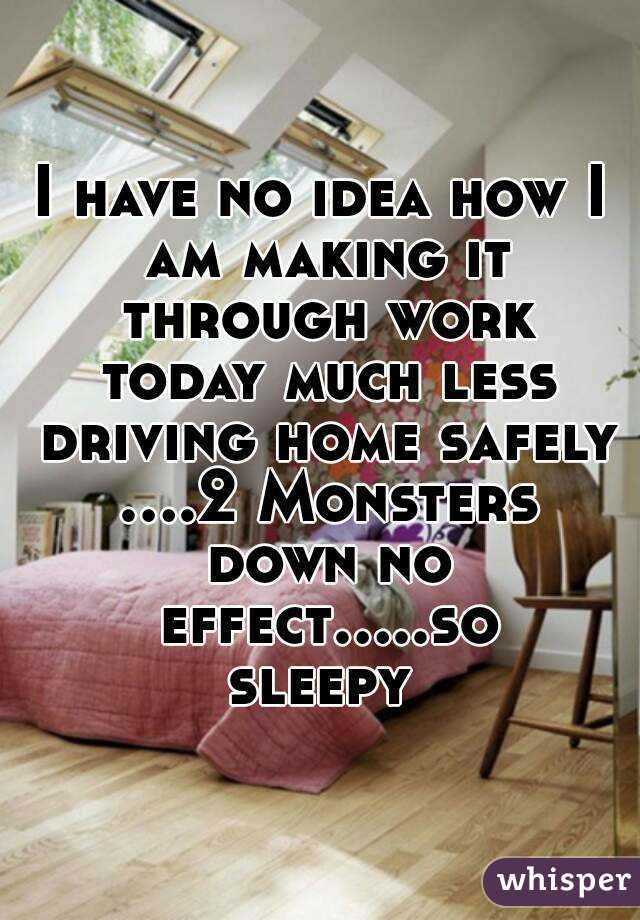I have no idea how I am making it through work today much less driving home safely ....2 Monsters down no effect.....so sleepy