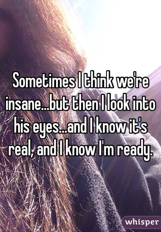 Sometimes I think we're insane...but then I look into his eyes...and I know it's real, and I know I'm ready.