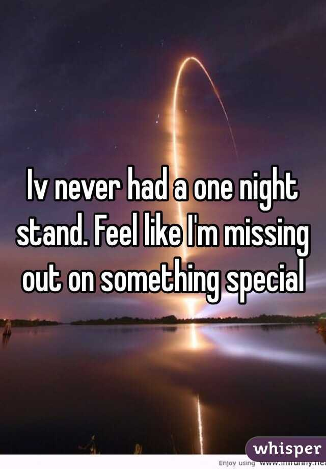 Iv never had a one night stand. Feel like I'm missing out on something special