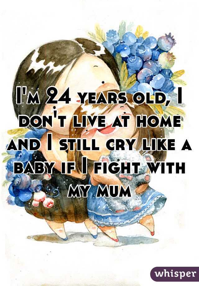 I'm 24 years old, I don't live at home and I still cry like a baby if I fight with my mum