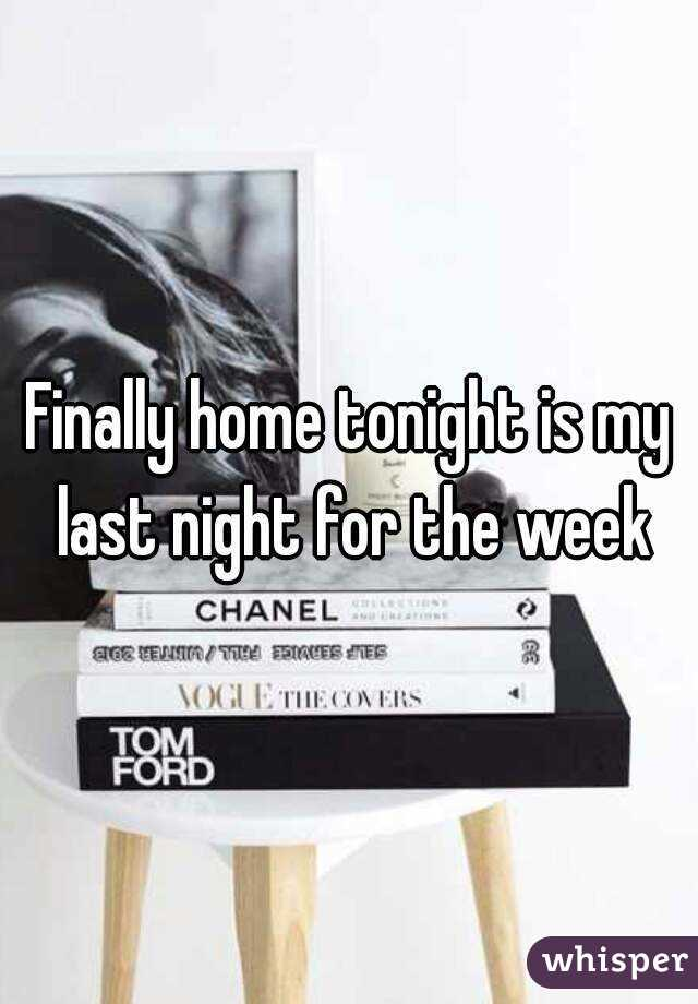 Finally home tonight is my last night for the week