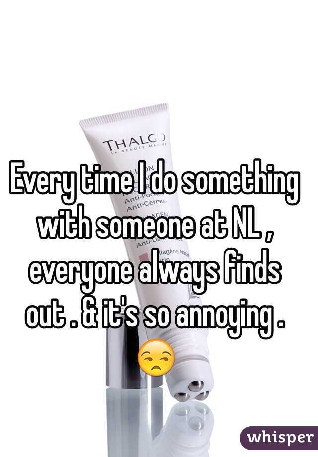 Every time I do something with someone at NL , everyone always finds out . & it's so annoying . 😒