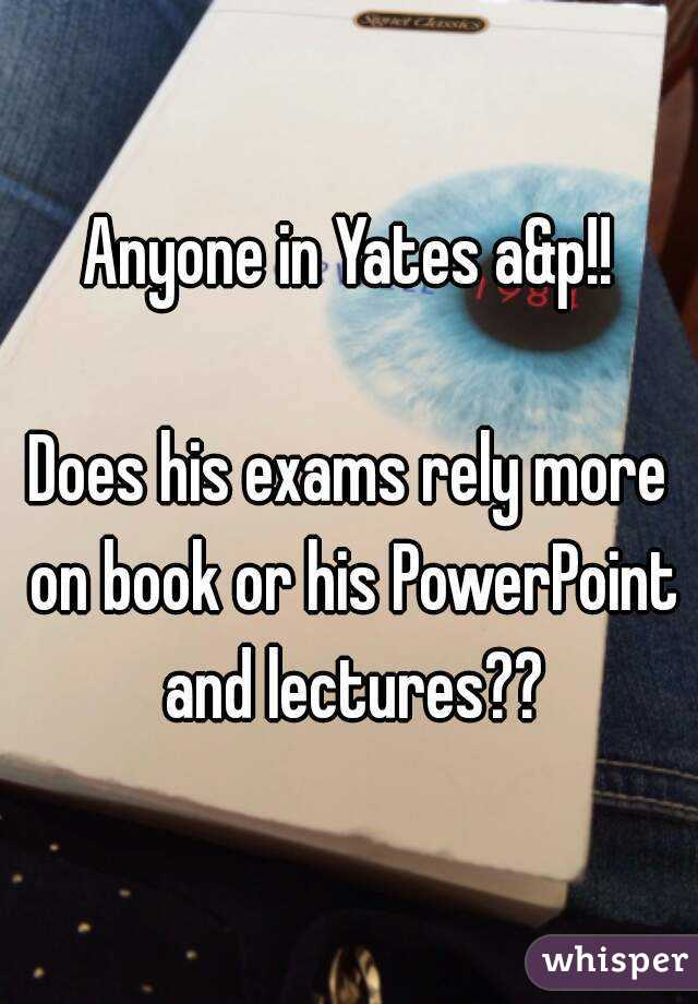 Anyone in Yates a&p!!  Does his exams rely more on book or his PowerPoint and lectures??