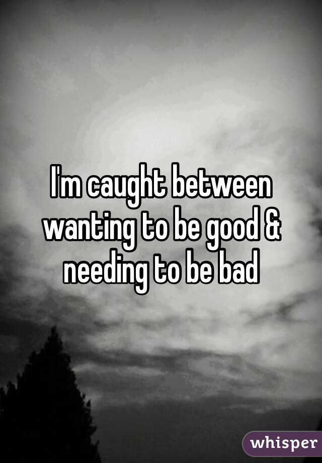 I'm caught between wanting to be good & needing to be bad