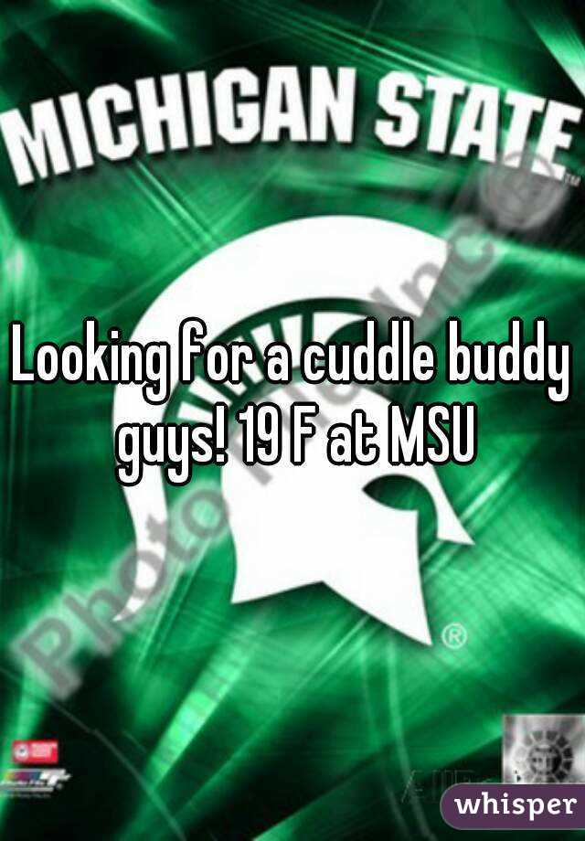 Looking for a cuddle buddy guys! 19 F at MSU