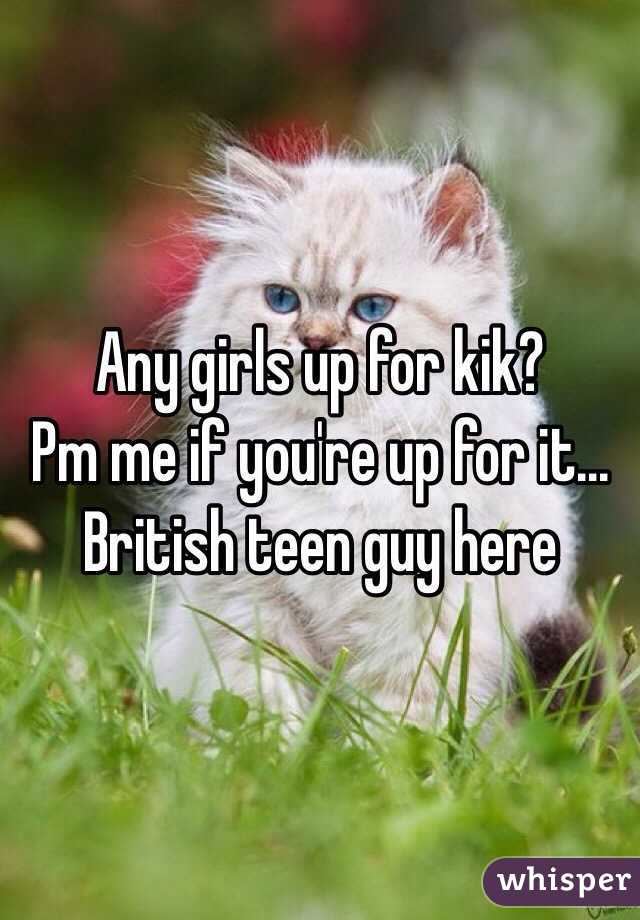 Any girls up for kik?  Pm me if you're up for it... British teen guy here
