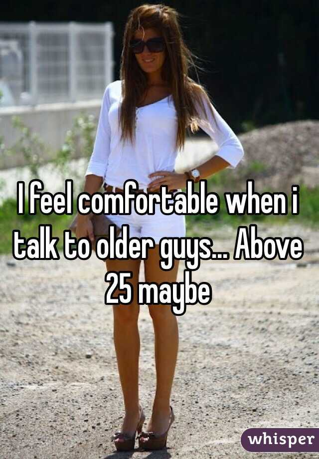 I feel comfortable when i talk to older guys... Above 25 maybe