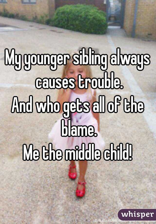 My younger sibling always causes trouble. And who gets all of the blame. Me the middle child!