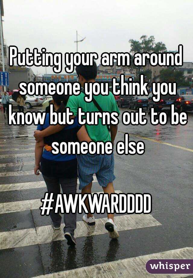 Putting your arm around someone you think you know but turns out to be someone else  #AWKWARDDDD