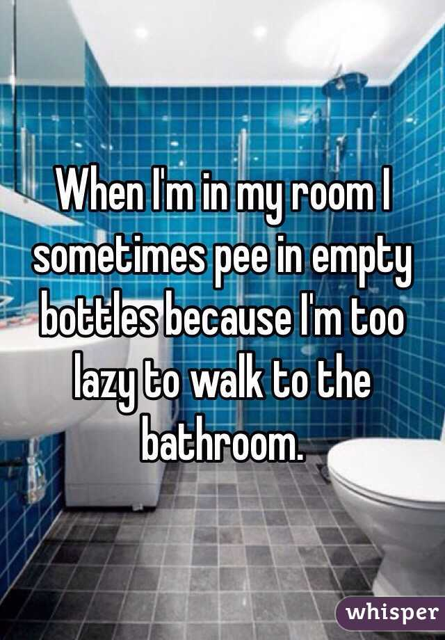 When I'm in my room I sometimes pee in empty bottles because I'm too lazy to walk to the bathroom.