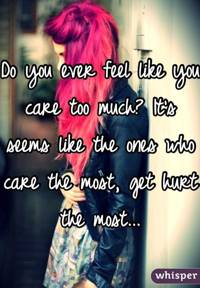 Do you ever feel like you care too much? It's seems like the ones who care the most, get hurt the most...