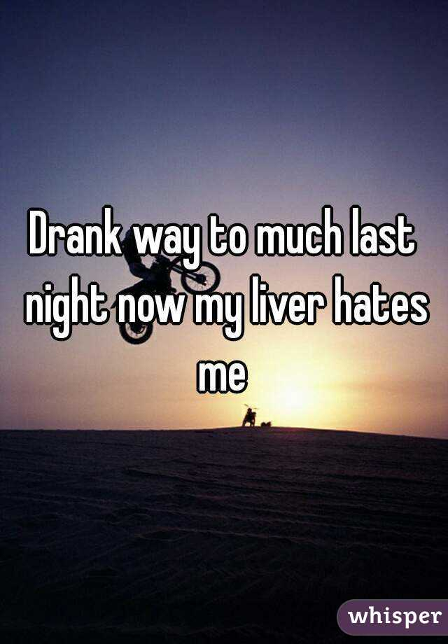 Drank way to much last night now my liver hates me