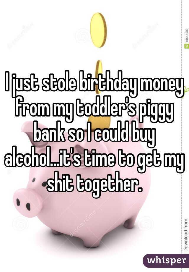 I just stole birthday money from my toddler's piggy bank so I could buy alcohol...it's time to get my shit together.