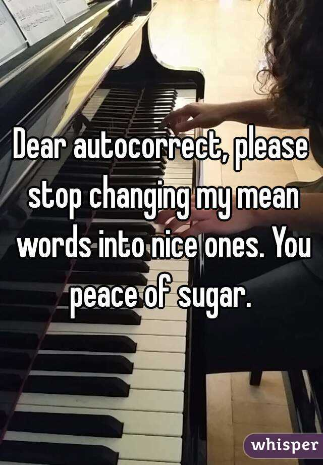 Dear autocorrect, please stop changing my mean words into nice ones. You peace of sugar.
