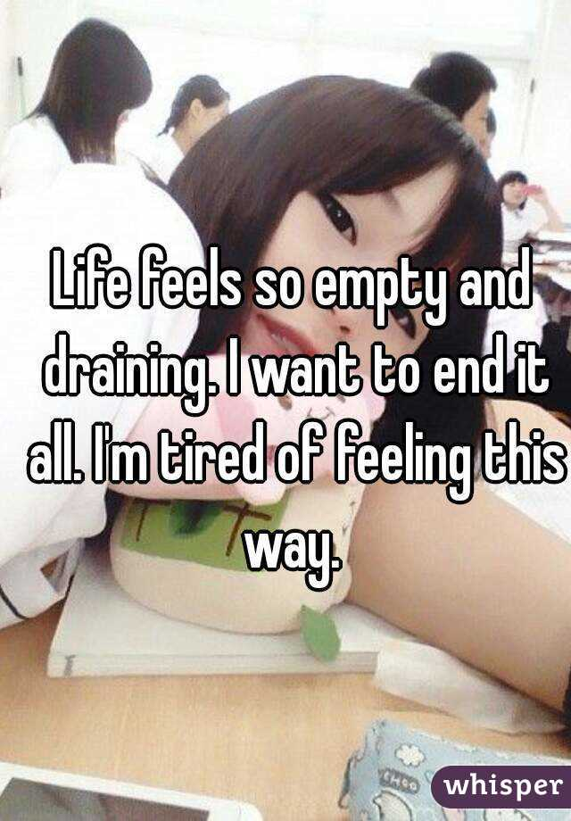 Life feels so empty and draining. I want to end it all. I'm tired of feeling this way.