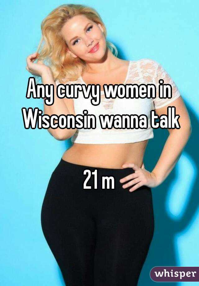Any curvy women in Wisconsin wanna talk  21 m