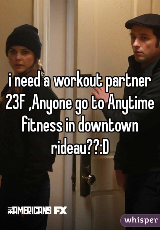 i need a workout partner 23F ,Anyone go to Anytime fitness in downtown rideau??:D