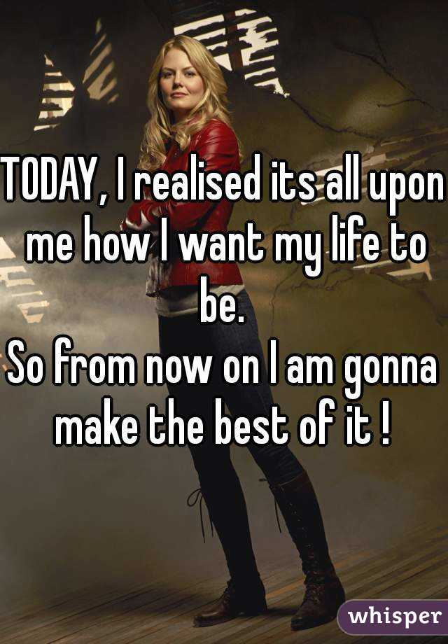 TODAY, I realised its all upon me how I want my life to be.  So from now on I am gonna make the best of it !