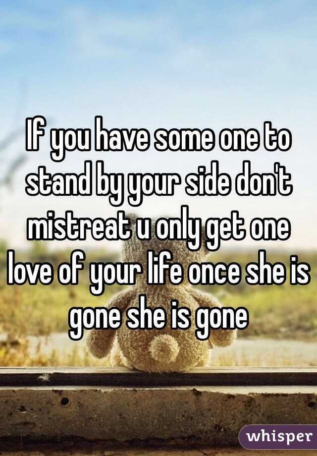 If you have some one to stand by your side don't mistreat u only get one love of your life once she is gone she is gone