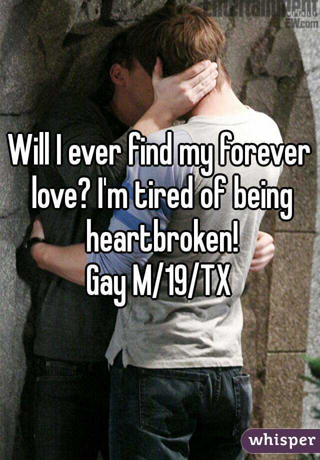 Will I ever find my forever love? I'm tired of being heartbroken! Gay M/19/TX