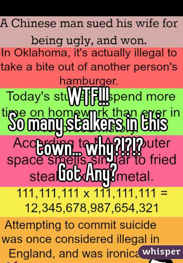 WTF!!! So many stalkers in this town... why?!?!? Got Any?