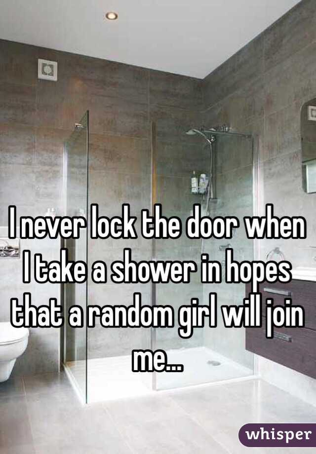 I never lock the door when I take a shower in hopes that a random girl will join me...