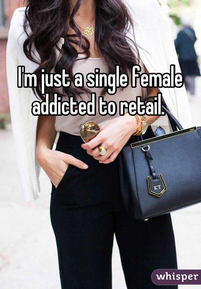 I'm just a single female addicted to retail.