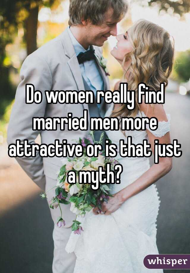 Do women really find married men more attractive or is that just a myth?
