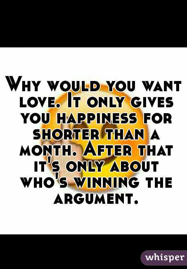 Why would you want love. It only gives you happiness for shorter than a month. After that it's only about who's winning the argument.