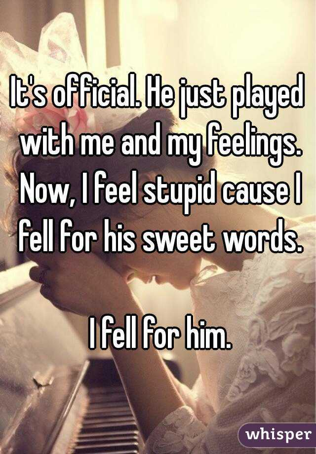 It's official. He just played with me and my feelings. Now, I feel stupid cause I fell for his sweet words.   I fell for him.