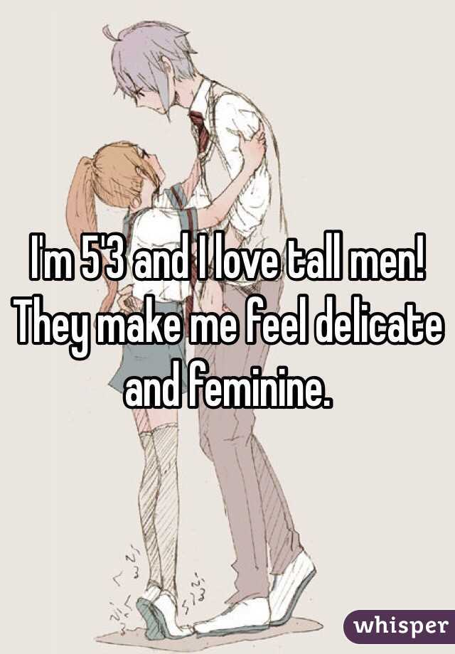 I'm 5'3 and I love tall men! They make me feel delicate and feminine.