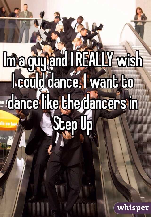Im a guy and I REALLY wish I could dance. I want to dance like the dancers in Step Up