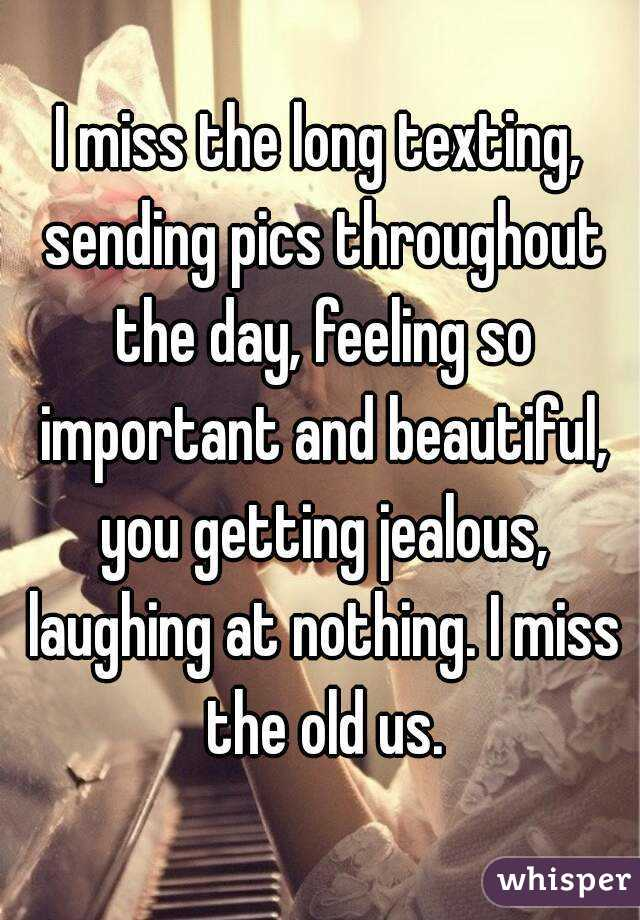 I miss the long texting, sending pics throughout the day, feeling so important and beautiful, you getting jealous, laughing at nothing. I miss the old us.