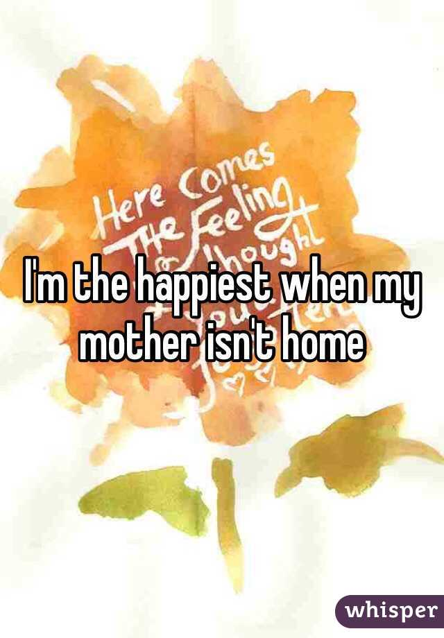 I'm the happiest when my mother isn't home