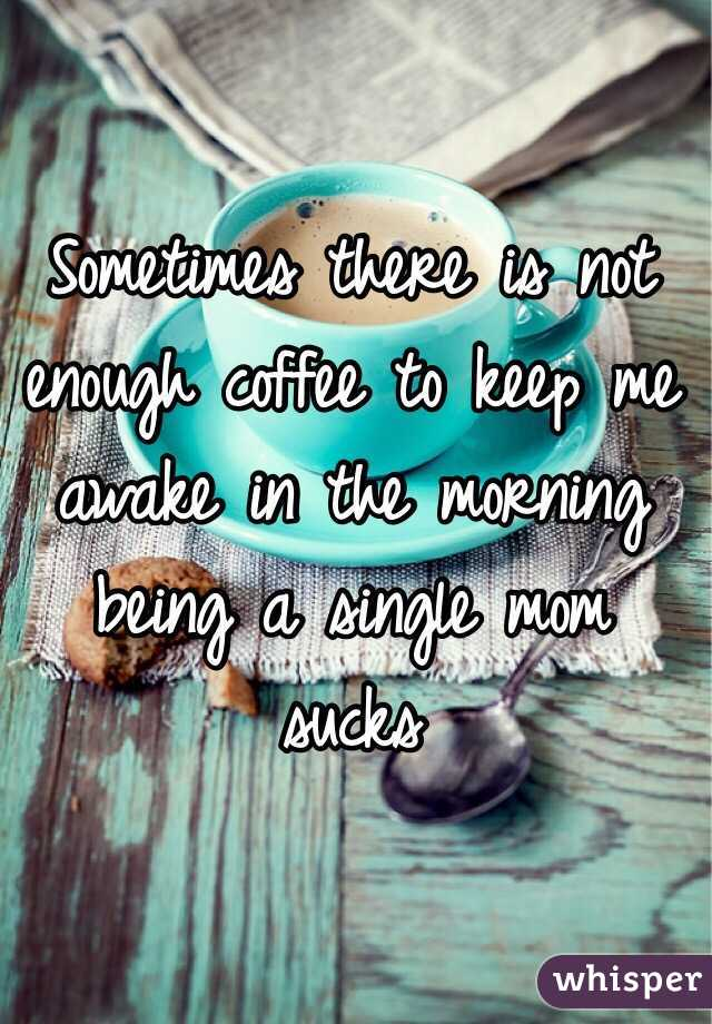Sometimes there is not enough coffee to keep me awake in the morning being a single mom sucks