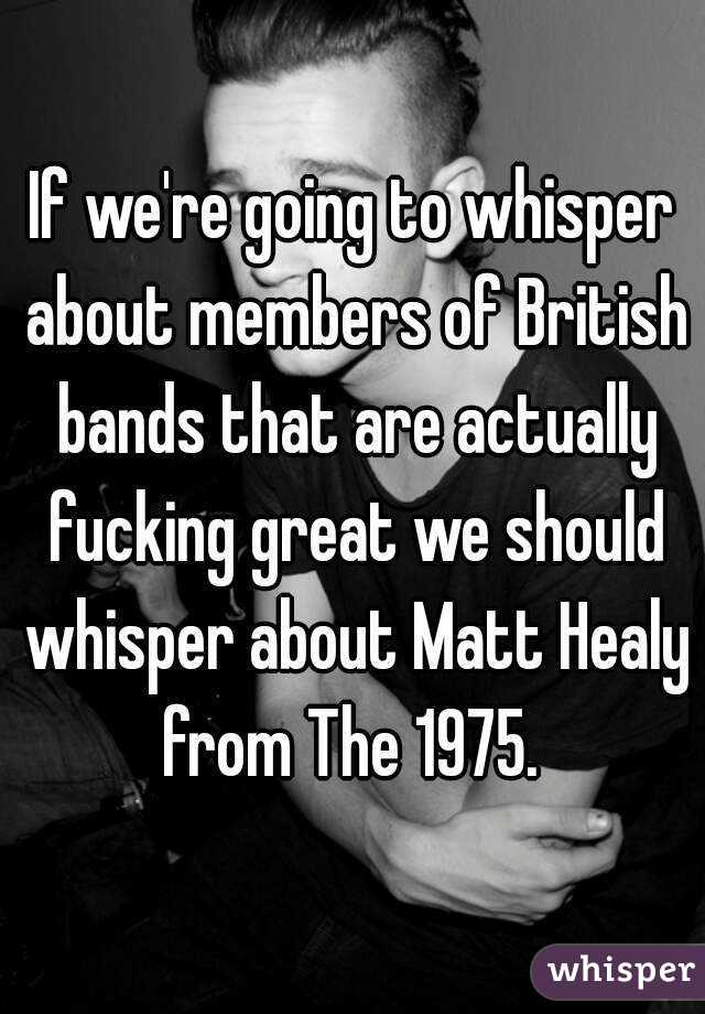 If we're going to whisper about members of British bands that are actually fucking great we should whisper about Matt Healy from The 1975.