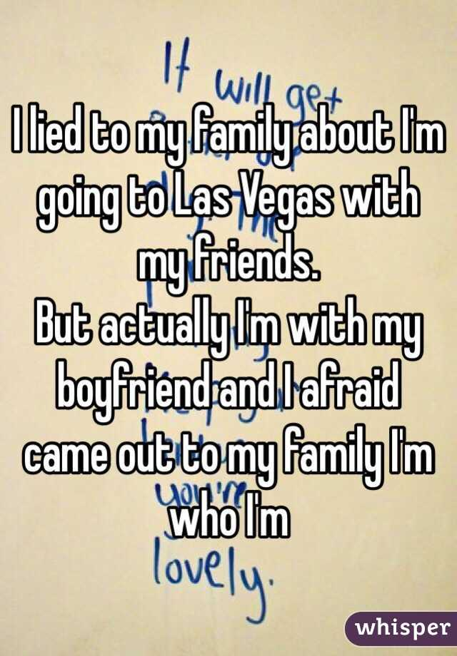 I lied to my family about I'm going to Las Vegas with my friends. But actually I'm with my boyfriend and I afraid came out to my family I'm who I'm
